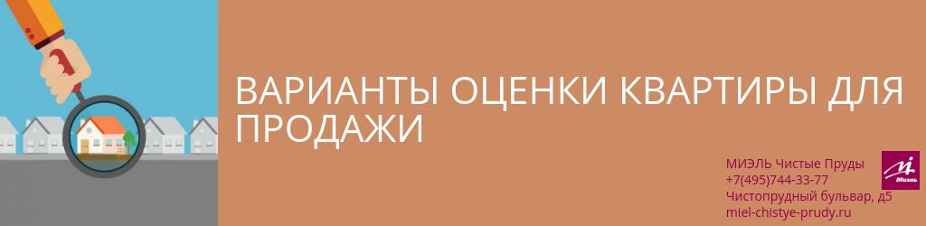 Варианты оценки квартиры для продажи. Агентство Чистые Пруды, Москва, Чистопрудный бульвар, 5. Звоните 84957443377