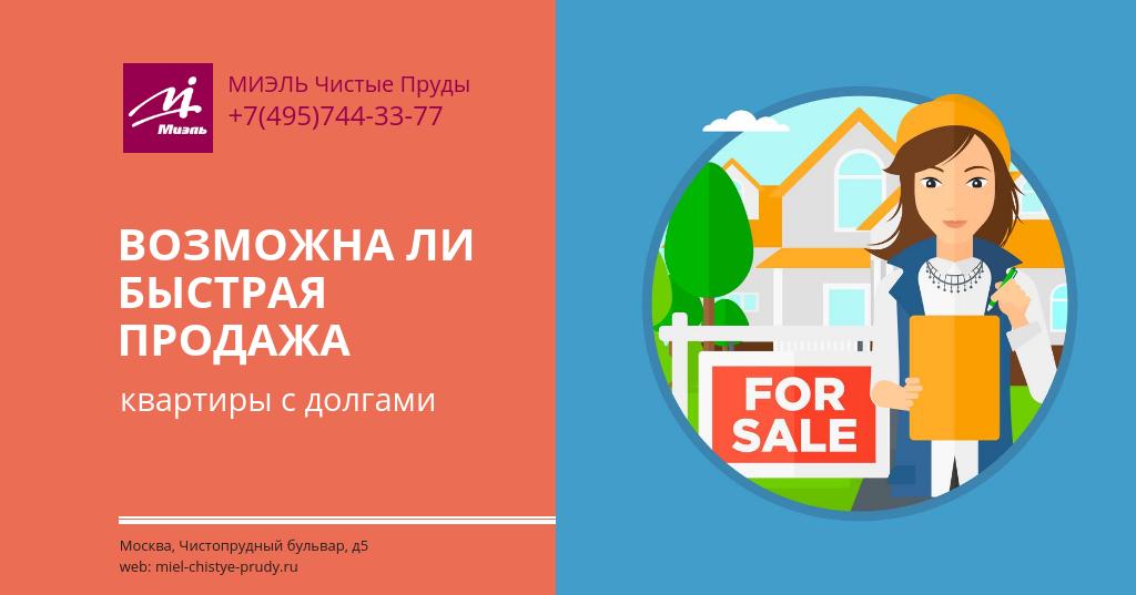 Возможна ли быстрая продажа квартиры с долгами.