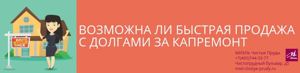 Возможна ли быстрая продажа с долгами за капремонт. Агентство Чистые Пруды, Москва, Чистопрудный бульвар, 5. Звоните 84957443377