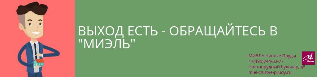 Выход есть — обращайтесь в «МИЭЛЬ». Агентство Чистые Пруды, Москва, Чистопрудный бульвар, 5. Звоните 84957443377