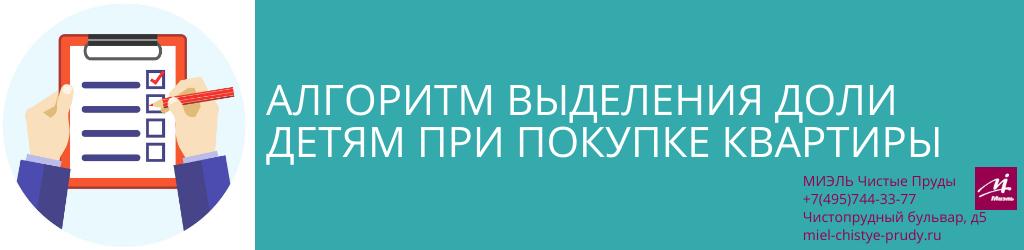 Алгоритм выделения доли детям при покупке квартиры. Агентство Чистые Пруды, Москва, Чистопрудный бульвар, 5. Звоните 84957443377