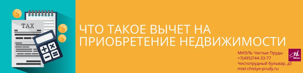 Что такое вычет на приобретение недвижимости. Агентство Чистые Пруды, Москва, Чистопрудный бульвар, 5. Звоните 84957443377