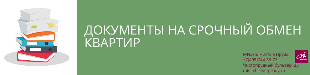 Документы на срочный обмен квартир. Агентство Чистые Пруды, Москва, Чистопрудный бульвар, 5. Звоните 84957443377