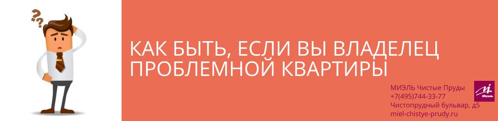 Как быть, если вы владелец проблемной квартиры. Агентство Чистые Пруды, Москва, Чистопрудный бульвар, 5. Звоните 84957443377
