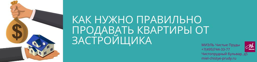 Как нужно правильно продавать квартиры от застройщика. Агентство Чистые Пруды, Москва, Чистопрудный бульвар, 5. Звоните 84957443377