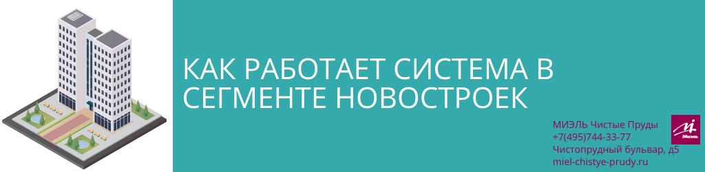 Как работает система в сегменте новостроек. Агентство Чистые Пруды, Москва, Чистопрудный бульвар, 5. Звоните 84957443377