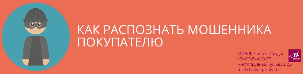 Как распознать мошенника покупателю. Агентство Чистые Пруды, Москва, Чистопрудный бульвар, 5. Звоните 84957443377