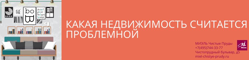 Какая недвижимость считается проблемной. Агентство Чистые Пруды, Москва, Чистопрудный бульвар, 5. Звоните 84957443377