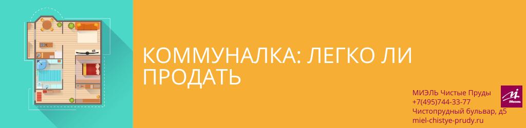 Коммуналка: легко ли продать. Агентство Чистые Пруды, Москва, Чистопрудный бульвар, 5. Звоните 84957443377