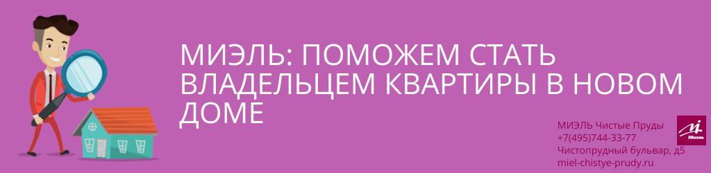 МИЭЛЬ: поможем стать владельцем квартиры в новом доме. Агентство Чистые Пруды, Москва, Чистопрудный бульвар, 5. Звоните 84957443377