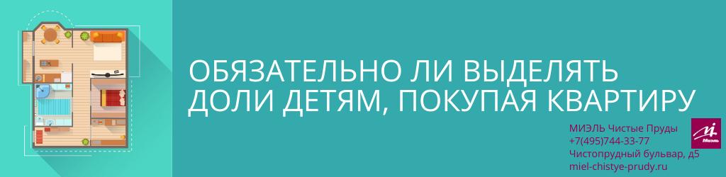 Обязательно ли выделять доли детям, покупая квартиру. Агентство Чистые Пруды, Москва, Чистопрудный бульвар, 5. Звоните 84957443377