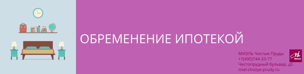 Обременение ипотекой. Агентство Чистые Пруды, Москва, Чистопрудный бульвар, 5. Звоните 84957443377