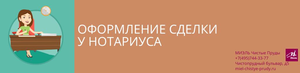 Оформление сделки у нотариуса. Агентство Чистые Пруды, Москва, Чистопрудный бульвар, 5. Звоните 84957443377