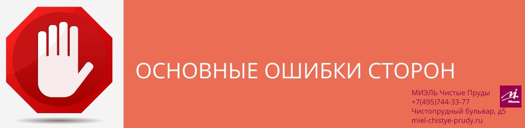 Основные ошибки сторон. Агентство Чистые Пруды, Москва, Чистопрудный бульвар, 5. Звоните 84957443377