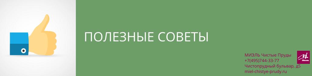 Полезные советы. Агентство Чистые Пруды, Москва, Чистопрудный бульвар, 5. Звоните 84957443377