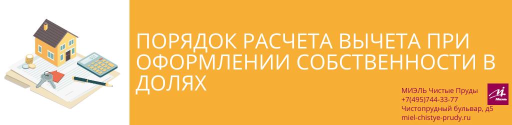 Порядок расчета вычета при оформлении собственности в долях. Агентство Чистые Пруды, Москва, Чистопрудный бульвар, 5. Звоните 84957443377