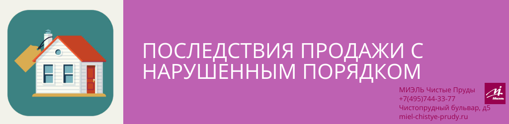 Последствия продажи с нарушенным порядком. Агентство Чистые Пруды, Москва, Чистопрудный бульвар, 5. Звоните 84957443377