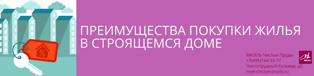 Преимущества покупки жилья в строящемся доме. Агентство Чистые Пруды, Москва, Чистопрудный бульвар, 5. Звоните 84957443377