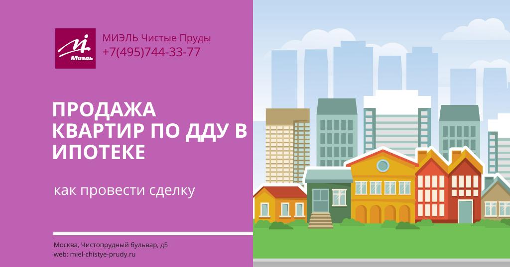 Продажа квартир по ДДУ в ипотеке — как провести сделку.