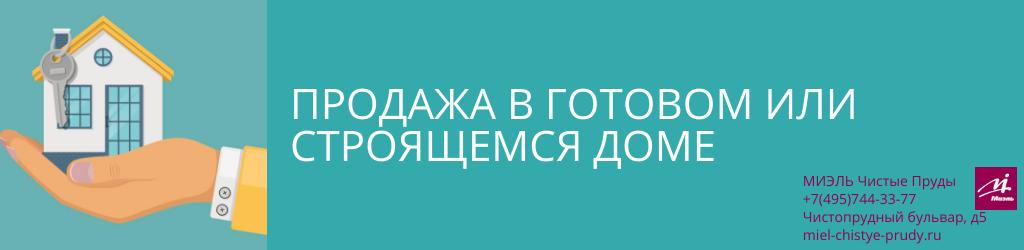 Продажа в готовом или строящемся доме. Агентство Чистые Пруды, Москва, Чистопрудный бульвар, 5. Звоните 84957443377