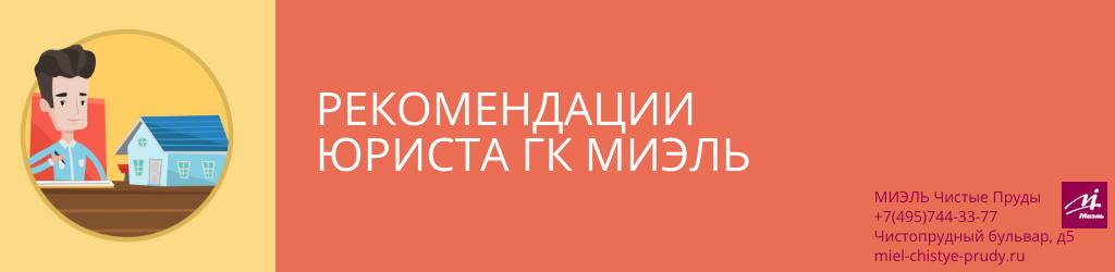 Рекомендации юриста ГК МИЭЛЬ. Агентство Чистые Пруды, Москва, Чистопрудный бульвар, 5. Звоните 84957443377