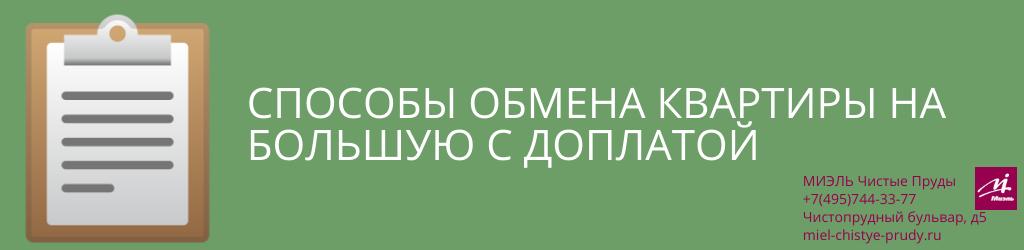 Способы обмена квартиры на большую с доплатой. Агентство Чистые Пруды, Москва, Чистопрудный бульвар, 5. Звоните 84957443377