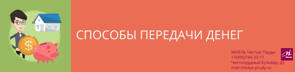 Способы передачи денег. Агентство Чистые Пруды, Москва, Чистопрудный бульвар, 5. Звоните 84957443377