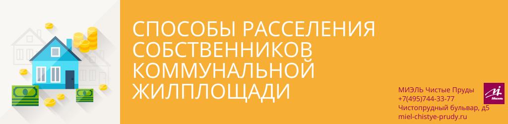 Способы расселения собственников коммунальной жилплощади. Агентство Чистые Пруды, Москва, Чистопрудный бульвар, 5. Звоните 84957443377