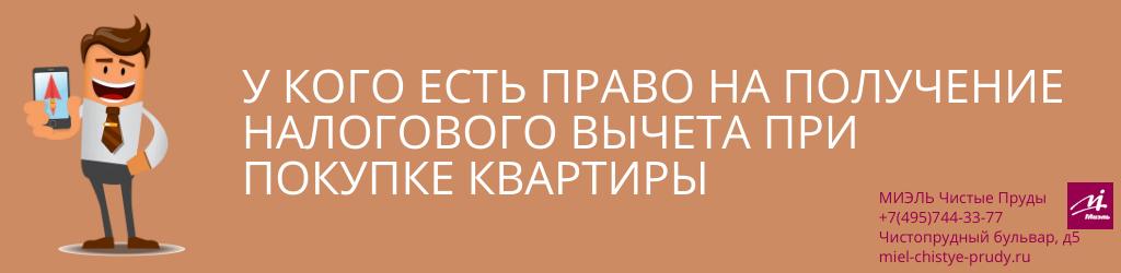 У кого есть право на получение налогового вычета при покупке квартиры. Агентство Чистые Пруды, Москва, Чистопрудный бульвар, 5. Звоните 84957443377
