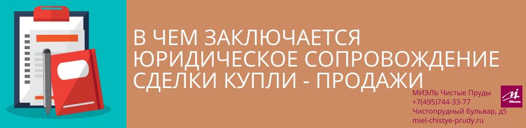 В чем заключается юридическое сопровождение сделки купли-продажи. Агентство Чистые Пруды, Москва, Чистопрудный бульвар, 5. Звоните 84957443377