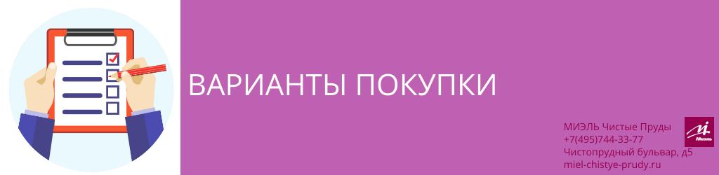 Варианты покупки. Агентство Чистые Пруды, Москва, Чистопрудный бульвар, 5. Звоните 84957443377