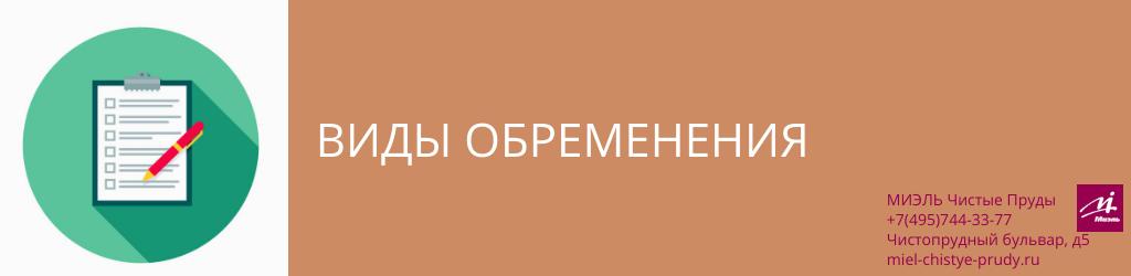 Виды обременения. Агентство Чистые Пруды, Москва, Чистопрудный бульвар, 5. Звоните 84957443377