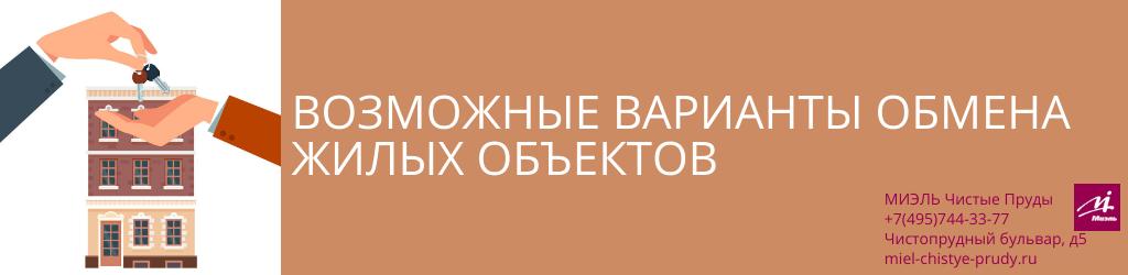 Возможные варианты обмена жилых объектов. Агентство Чистые Пруды, Москва, Чистопрудный бульвар, 5. Звоните 84957443377