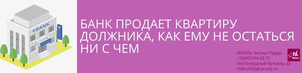 Банк продает квартиру должника, как ему не остаться ни с чем. Агентство Чистые Пруды, Москва, Чистопрудный бульвар, 5. Звоните 84957443377