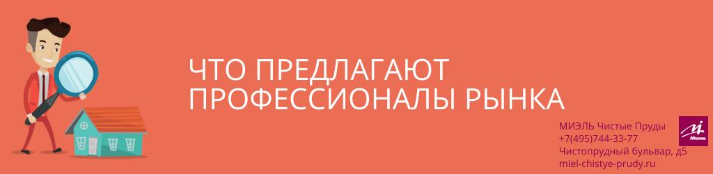 Что предлагают профессионалы рынка. Агентство Чистые Пруды, Москва, Чистопрудный бульвар, 5. Звоните 84957443377