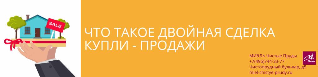 Что такое двойная сделка купли-продажи. Агентство Чистые Пруды, Москва, Чистопрудный бульвар, 5. Звоните 84957443377