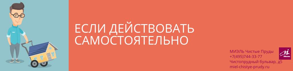 Если действовать самостоятельно. Агентство Чистые Пруды, Москва, Чистопрудный бульвар, 5. Звоните 84957443377