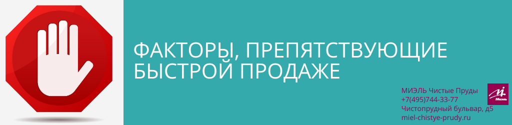 Факторы, препятствующие быстрой продаже. Агентство Чистые Пруды, Москва, Чистопрудный бульвар, 5. Звоните 84957443377