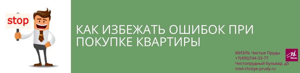 Как избежать ошибок при покупке квартиры. Агентство Чистые Пруды, Москва, Чистопрудный бульвар, 5. Звоните 84957443377