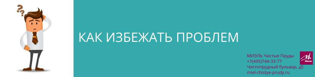 Как избежать проблем. Агентство Чистые Пруды, Москва, Чистопрудный бульвар, 5. Звоните 84957443377