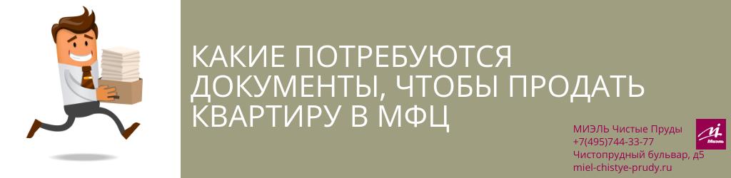 Какие потребуются документы, чтобы продать квартиру в МФЦ. Агентство Чистые Пруды, Москва, Чистопрудный бульвар, 5. Звоните 84957443377