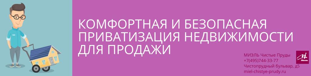 Комфортная и безопасная приватизация недвижимости для продажи. Агентство Чистые Пруды, Москва, Чистопрудный бульвар, 5. Звоните 84957443377