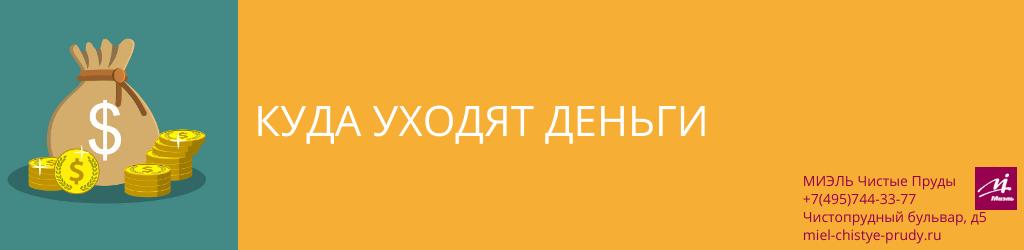 Куда уходят деньги. Агентство Чистые Пруды, Москва, Чистопрудный бульвар, 5. Звоните 84957443377
