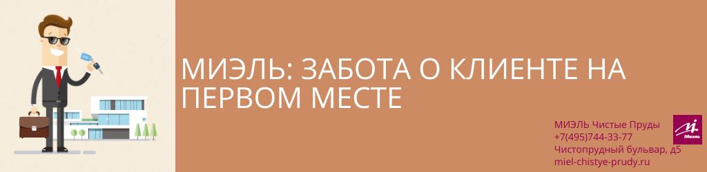 МИЭЛЬ: забота о клиенте на первом месте. Агентство Чистые Пруды, Москва, Чистопрудный бульвар, 5. Звоните 84957443377