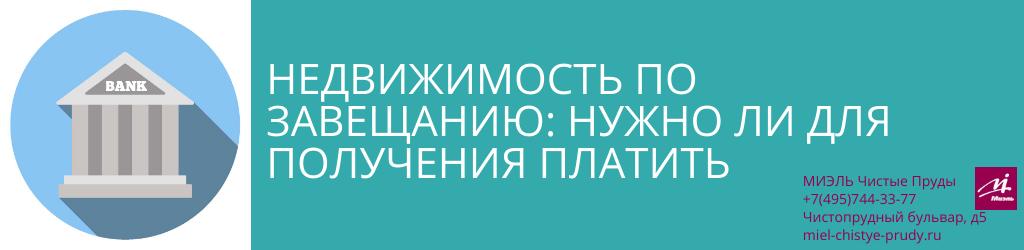 Недвижимость по завещанию: нужно ли для получения платить. Агентство Чистые Пруды, Москва, Чистопрудный бульвар, 5. Звоните 84957443377