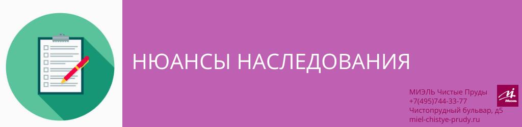 Нюансы наследования. Агентство Чистые Пруды, Москва, Чистопрудный бульвар, 5. Звоните 84957443377