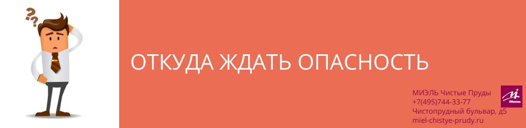 Откуда ждать опасность. Агентство Чистые Пруды, Москва, Чистопрудный бульвар, 5. Звоните 84957443377