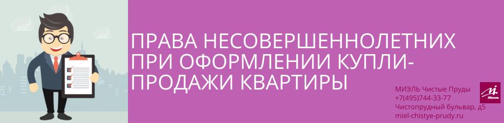 Права несовершеннолетних при оформлении купли-продажи квартиры. Агентство Чистые Пруды, Москва, Чистопрудный бульвар, 5. Звоните 84957443377