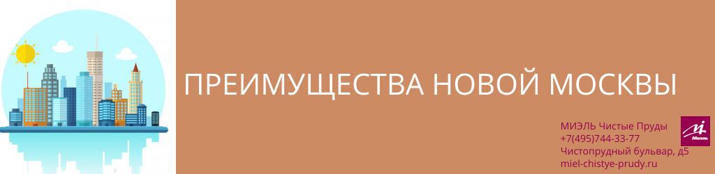 Преимущества Новой Москвы. Агентство Чистые Пруды, Москва, Чистопрудный бульвар, 5. Звоните 84957443377