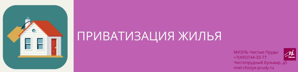Приватизация жилья. Агентство Чистые Пруды, Москва, Чистопрудный бульвар, 5. Звоните 84957443377